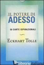 POTERE DI ADESSO. 50 CARTE ISPIRAZIONALI (IL) - TOLLE ECKHART