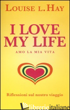 I LOVE MY LIFE! AMO LA MIA VITA. RIFLESSIONI SUL NOSTRO VIAGGIO - HAY LOUISE L.