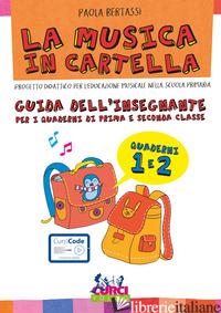 MUSICA IN CARTELLA. GUIDA DELL'INSEGNANTE PER I QUADERNI DI PRIMA E SECONDA CLAS - BERTASSI PAOLA