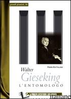 WALTER GIESEKING. L'ENTOMOLOGO - RATTALINO PIERO