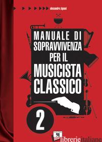 MANUALE DI SOPRAVVIVENZA PER IL MUSICISTA CLASSICO. VOL. 2 - ZIGNANI ALESSANDRO