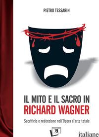 MITO E IL SACRO IN RICHARD WAGNER. SACRIFICIO E REDENZIONE NELL'OPERA D'ARTE TOT - TESSARIN PIETRO