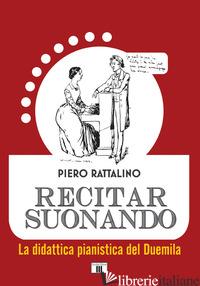 RECITAR SUONANDO. LA DIDATTICA PIANISTICA DEL DUEMILA - RATTALINO PIERO