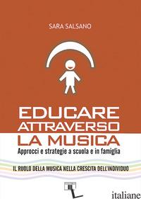 EDUCARE ATTRAVERSO LA MUSICA. APPROCCI E STRATEGIE A SCUOLA E IN FAMIGLIA - SALSANO SARA