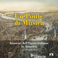 PONTE DI MUSICA. ITINERARI DELL'OPERA ITALIANA IN AMERICA-A BRIDGE OF MUSIC. ITI - ORAZI C. (CUR.)