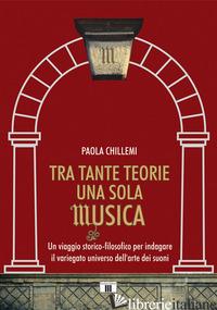 TRA TANTE TEORIE UNA SOLA MUSICA. UN VIAGGIO STORICO-FILOSOFICO PER INDAGARE IL  - CHILLEMI PAOLA
