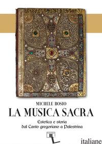 MUSICA SACRA. ESTETICA E STORIA DAL CANTO GREGORIANO A PALESTRINA (LA) - BOSIO MICHELE