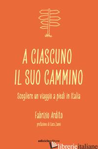 A CIASCUNO IL SUO CAMMINO. SCEGLIERE UN VIAGGIO A PIEDI IN ITALIA - ARDITO FABRIZIO