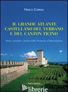 GRANDE ATLANTE CASTELLANO DEL VERBANO E DEL CANTON TICINO. STORIA, CURIOSITA' E  - CORRIAS MARCO