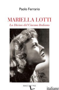 MARIELLA LOTTI. LA DIVINA DEL CINEMA ITALIANO - FERRARIO PAOLO