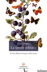 SPECIE SOLITARIA. PERCHE' ABBIAMO BISOGNO DELLA NATURA (LA) - JONES LUCY