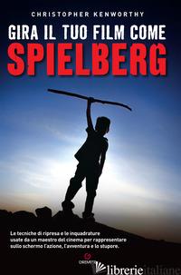 GIRA IL TUO FILM COME SPIELBERG - KENWORTHY CHRISTOPHER