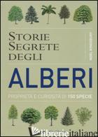 STORIE SEGRETE DEGLI ALBERI. PROPRIETA' E CURIOSITA' DI 150 SPECIE - KINGSBURY NOEL