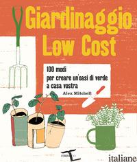 GIARDINAGGIO LOW COST. 100 MODI PER CREARE UN'OASI DI VERDE A CASA VOSTRA - MITCHELL ALEX