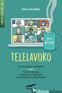 TELELAVORO. COME RENDERE VERAMENTE SMART IL LAVORO DA CASA E MIGLIORARE L'EQUILI - ARADILLA ALICIA