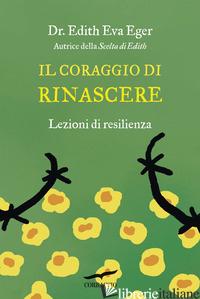 CORAGGIO DI RINASCERE. LEZIONI DI RESILIENZA (IL) - EGER EDITH EVA
