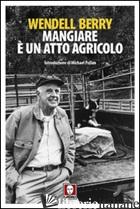 MANGIARE E' UN ATTO AGRICOLO - BERRY WENDELL