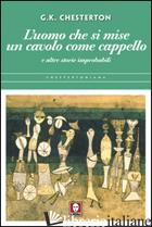 UOMO CHE SI MISE UN CAVOLO COME CAPPELLO E ALTRE STORIE IMPROBABILI (L') - CHESTERTON GILBERT KEITH