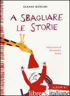 A SBAGLIARE LE STORIE. EDIZ. ILLUSTRATA - RODARI GIANNI
