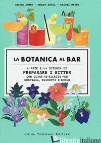 BOTANICA AL BAR. L'ARTE E LA SCIENZA DI PREPARARE I BITTER (LA) - AHMED SELENA; DUVAL ASHLEY; MEYER RACHEL