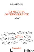 MIA VITA CONTROCORRENTE. EPISODI (LA) - BONAZZI CARLO