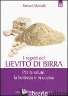 SEGRETI DEL LIEVITO DI BIRRA. PER LA SALUTE, LA BELLEZZA E IN CUCINA (I) - MONTELH BERNARD