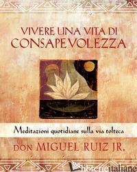 VIVERE UNA VITA DI CONSAPEVOLEZZA. MEDITAZIONI QUOTIDIANE SULLA VIA TOLTECA - RUIZ MIGUEL JR.