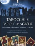 TAROCCHI E PAROLE MAGICHE. RITI, FORMULE E MODALITA' DI LETTURA DEI 78 ARCANI - TENCA CRISTIANO; MAZZARIOL ANTONELLA