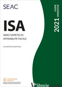 ISA 2021. INDICI SINTETICI DI AFFIDABILITA' FISCALE - CENTRO STUDI FISCALI SEAC (CUR.)