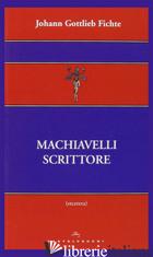 MACHIAVELLI SCRITTORE - FICHTE J. GOTTLIEB