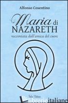MARIA DI NAZARETH RACCONTATA DALL'AMICA DEL CUORE - COSENTINO ALFONSO