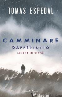 CAMMINARE. DAPPERTUTTO (ANCHE IN CITTA') - ESPEDAL TOMAS