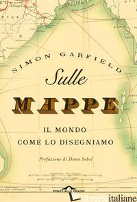 SULLE MAPPE. IL MONDO COME LO DISEGNIAMO. EDIZ. ILLUSTRATA - GARFIELD SIMON