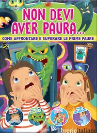 NON DEVI AVER PAURA... COME AFFRONTARE E SUPERARE LE PRIME PAURE. EDIZ. A COLORI - AA.VV.