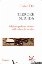 TERRORE SUICIDA. RELIGIONE, POLITICA E VIOLENZA NELLE CULTURE DEL MARTIRIO - DEI FABIO