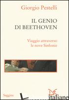 GENIO DI BEETHOVEN. VIAGGIO ATTRAVERSO LE NOVE SINFONIE (IL) - PESTELLI GIORGIO
