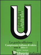 CAMPIONATO ITALIANO DI CALCIO. SERIE A 2016-2017. LA GUIDA UFFICIOSA - SMALL T. (CUR.); MANUSIA D. (CUR.)