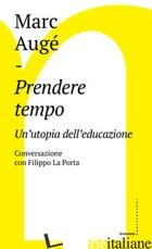 PRENDERE TEMPO. UN'UTOPIA DELL'EDUCAZIONE. CONVERSAZIONE CON FILIPPO LA PORTA - AUGE' MARC; LA PORTA FILIPPO