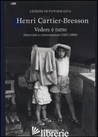 VEDERE E' TUTTO. INTERVISTE E CONVERSAZIONI (1951-1998) - CARTIER-BRESSON HENRI; CHEROUX C. (CUR.); JONES J. (CUR.)