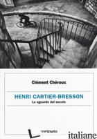 HENRI CARTIER-BRESSON. LO SGUARDO DEL SECOLO - CHEROUX CLEMENT