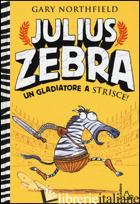 JULIUS ZEBRA. UN GLADIATORE A STRISCE! CON ADESIVI - NORTHFIELD GARY