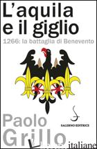 AQUILA E IL GIGLIO. 1266: LA BATTAGLIA DI BENEVENTO (L') - GRILLO PAOLO