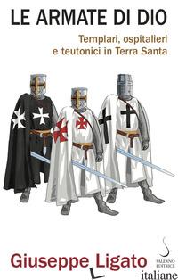 ARMATE DI DIO. TEMPLARI, OSPITALIERI E TEUTONICI IN TERRA SANTA (LE) - LIGATO GIUSEPPE