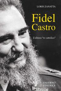FIDEL CASTRO. L'ULTIMO «RE CATTOLICO» - ZANATTA LORIS