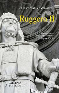 RUGGERO II. IL CONQUISTATORE NORMANNO CHE FONDO' IL REGNO DI SICILIA - CANTARELLA GLAUCO MARIA
