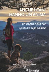 ANCHE I CANI HANNO UN'ANIMA. UN VIAGGIO NELLA VITA SPIRITUALE DEGLI ANIMALI - MANNES ELENA