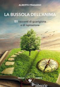 BUSSOLA DELL'ANIMA. 101 RACCONTI DI GUARIGIONE E DI ISPIRAZIONE (LA) - FRAGASSO ALBERTO