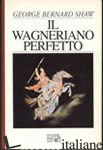 WAGNERIANO PERFETTO (IL) - SHAW GEORGE BERNARD