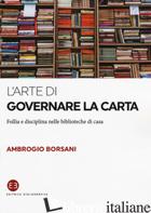 ARTE DI GOVERNARE LA CARTA. FOLLIA E DISCIPLINA NELLE BIBLIOTECHE DI CASA (L') - BORSANI AMBROGIO
