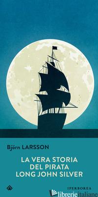 VERA STORIA DEL PIRATA LONG JOHN SILVER (LA) - LARSSON BJORN